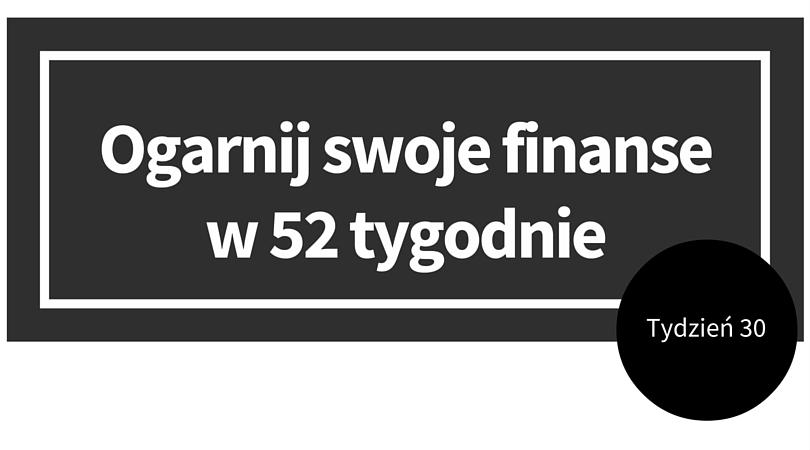Ogarnij swoje finanse w 52 tygodnie. Tydzień 30